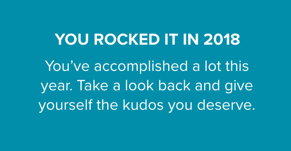 YOU ROCKED IT IN 2018 - You've accomplished a lot this year. Take a look back and give yourself the kudos you deserve.